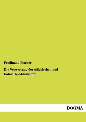 Die Verwertung Der St Dtischen Und Industrie-Abfallstoffe  by  Ferdinand Fischer