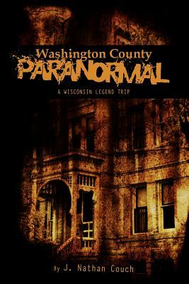 Washington County Paranormal: A Wisconsin Legend Trip  by  J. Nathan Couch