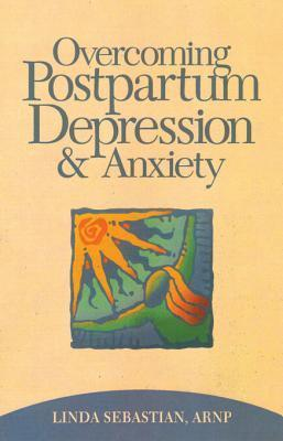 Overcoming Postpartum Depression and Anxiety Linda Sebastian