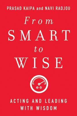 From Smart to Wise: Acting and Leading with Wisdom  by  Prasad Kaipa