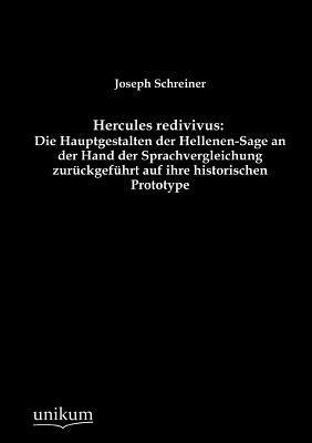 Hercules Redivivus: Die Hauptgestalten Der Hellenen-Sage an Der Hand Der Sprachvergleichung Zur Ckgef Hrt Auf Ihre Historischen Prototype  by  Joseph Schreiner