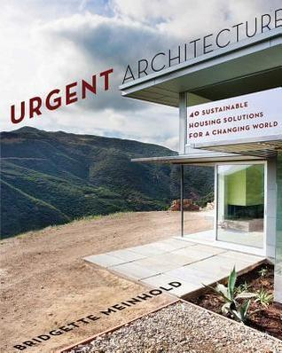 Urgent Architecture: 40 Sustainable Housing Solutions for a Changing World Bridgette Meinhold