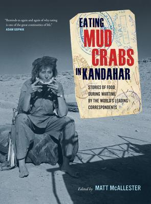 Eating Mud Crabs in Kandahar: Stories of Food During Wartime  by  the Worlds Leading Correspondents by Matt Mcallester