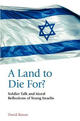 A Land to Die For? Soldier Talk and Moral Reflections of Young Israelis  by  David Ranan