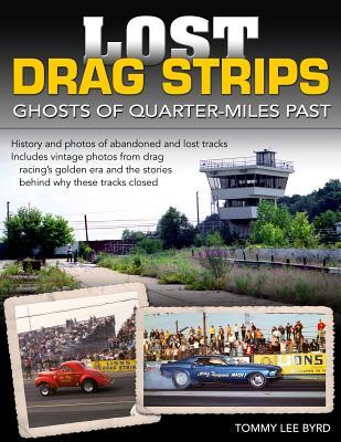 Lost Drag Strips: Ghosts of Quarter Miles Past  by  Tommy Lee Byrd