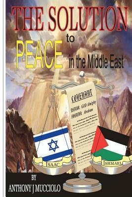 The Solution to Peace in the Middle East  by  Anthony J. Mucciolo