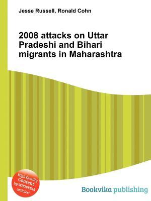 2008 Attacks on Uttar Pradeshi and Bihari Migrants in Maharashtra Jesse Russell