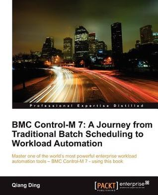 Bmc Control-M 7: A Journey from Traditional Batch Scheduling to Workload Automation  by  Qiang Ding
