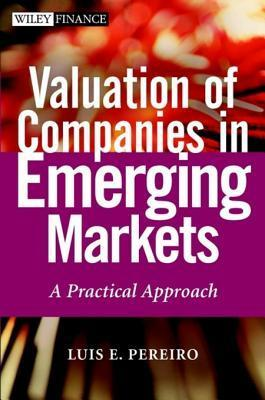 Valuation Of Companies In Emerging Markets: A Practical Approach  by  Luis E. Pereiro