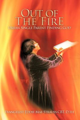 Out of the Fire: Urban Single Parent Finding God  by  Evangelist Eddie Mae Strauss Cbt D Th