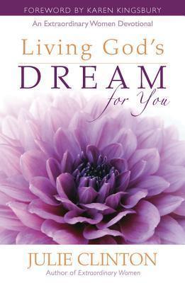Living Gods Dream for You: An Extraordinary Women Devotional  by  Julie Clinton