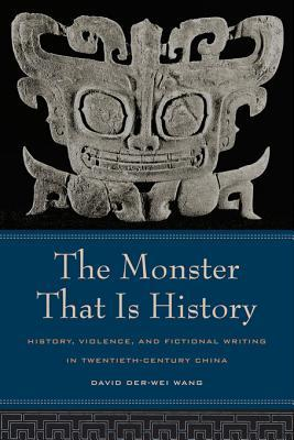 The Monster That Is History: History, Violence, and Fictional Writing in Twentieth-Century China David Der-wei Wang