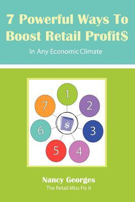 7 Powerful Ways to Boost Retail Profits....in Any Economic Climate: The New Rules a Successful, Profitable Business Requires Skill, Planning & Strateg Nancy Georges