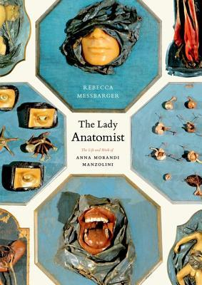 The Lady Anatomist: The Life and Work of Anna Morandi Manzolini Rebecca Messbarger