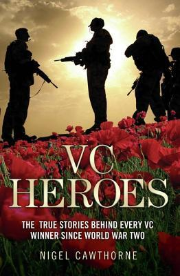 VC Heroes - The True Stories Behind Every VC Winner Since World War Two Nigel Cawthorne