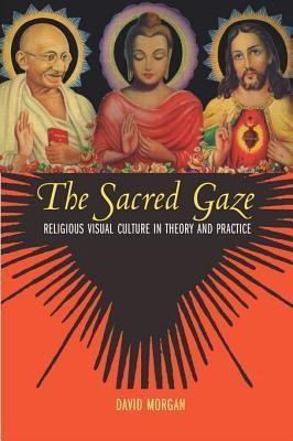 Sacred Gaze: Religious Visual Culture in Theory and Practice  by  David Morgan