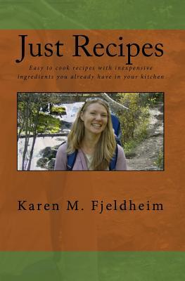Just Recipes: Easy to Cook Recipes with Inexpensive Ingredients You Already Have in Your Kitchen  by  Karen M. Fjeldheim