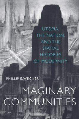Imaginary Communities: Utopia, the Nation, and the Spatial Histories of Modernity Phillip E Wegner