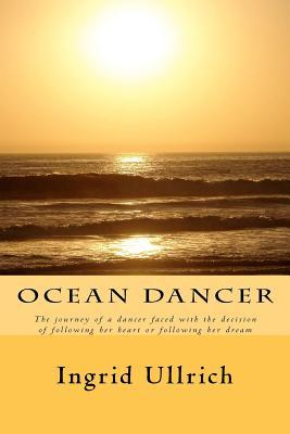 Ocean Dancer: The Journey of a Dancer Faced with the Decision of Following Her Heart or Following Her Dream  by  Ingrid Ullrich