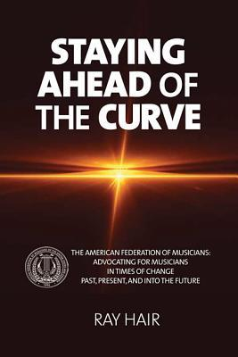 Staying Ahead of the Curve: The American Federation of Musicians  by  Ray Hair