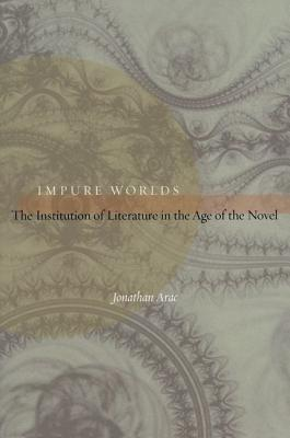 Impure Worlds: The Institution of Literature in the Age of the Novel Jonathan Arac