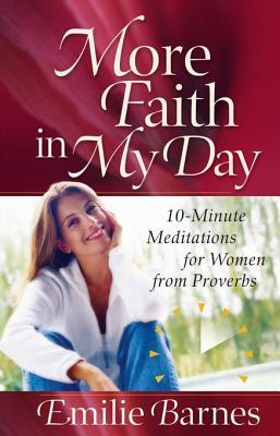 More Faith in My Day: 10-Minute Meditations for Women from Proverbs  by  Emilie Barnes