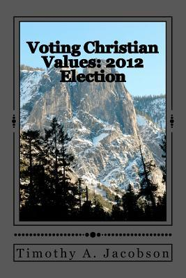 Voting Christian Values: 2012 Election  by  Timothy Jacobson