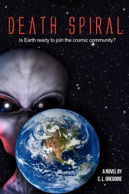 Death Spiral: Is Earth Ready to Join the Cosmic Community?  by  C.L. Gregoire