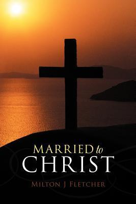 Married to Christ  by  Milton J Fletcher