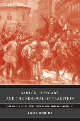 Bartok, Hungary, and the Renewal of Tradition: Case Studies in the Intersection of Modernity and Nationality  by  David E. Schneider