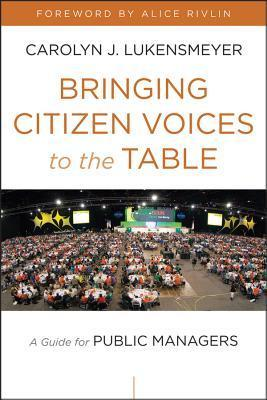 Bringing Citizen Voices to the Table: A Guide for Public Managers  by  Carolyn J. Lukensmeyer