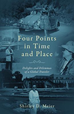 Four Points in Time and Place: Delights and Dilemmas of a Global Traveler Shirley D. Meier