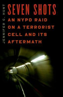Seven Shots  An NYPD Raid On a Terrorist Cell and Its Aftermath Jennifer C. Hunt