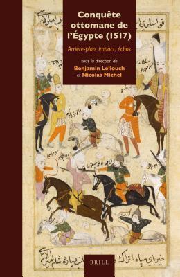 Conquete Ottomane de LEgypte (1517): Arriere-Plan, Impact, Echos  by  Benjamin Lellouch