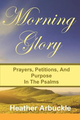 Morning Glory: Prayers, Petitons, and Purpose in the Psalms  by  Heather Arbuckle