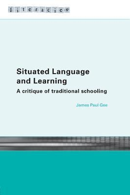 Situated Language and Learning: A Critique of Traditional Schooling James Paul Gee