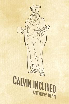 Calvin Inclined: A Conversation about Calvinism  by  Anthony Dean