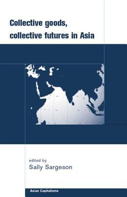 Collective Goods: Collective Futures in East and Southeast Asia  by  Sally Sargeson