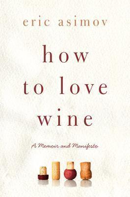 How to Love Wine: A Memoir and Manifesto Eric Asimov