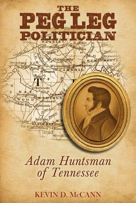 The Peg Leg Politician: Adam Huntsman of Tennessee  by  Kevin D McCann