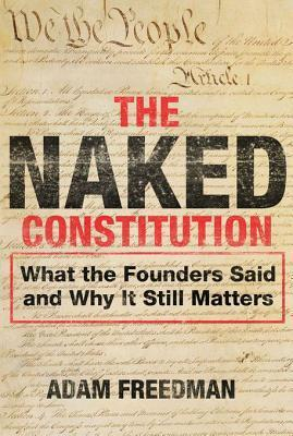 The Naked Constitution: What the Founders Said and Why It Still Matters  by  Adam Freedman