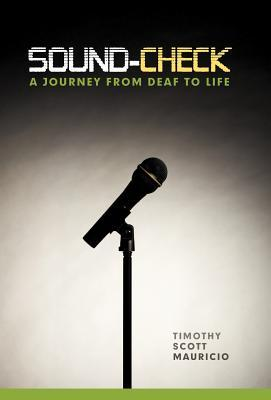 Sound-Check: A Journey from Deaf to Life Timothy Scott Mauricio