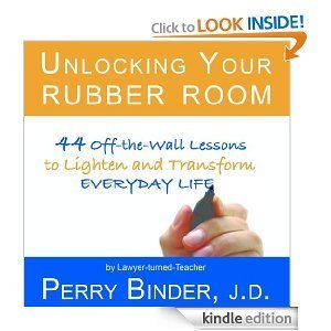 Unlocking Your Rubber Room: 44 Off-The-Wall Lessons to Lighten and Transform Everyday Life Perry Binder