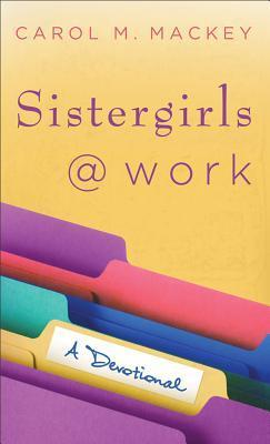 Sistergirls at Work: A Devotional  by  Carol M. Mackey
