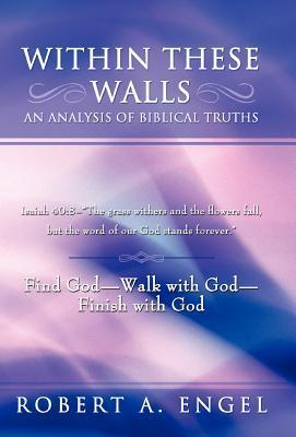 Within These Walls an Analysis of Biblical Truths: Isaiah 40:8--The Grass Withers and the Flowers Fall, But the Word of Our God Stands Forever. Find G  by  Robert A. Engel