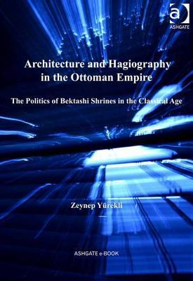 Architecture and Hagiography in the Ottoman Empire: The Politics of Bektashi Shrines in the Classical Age  by  Zeynep Yeurekli