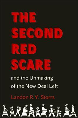 The Second Red Scare and the Unmaking of the New Deal Left Landon R Y Storrs