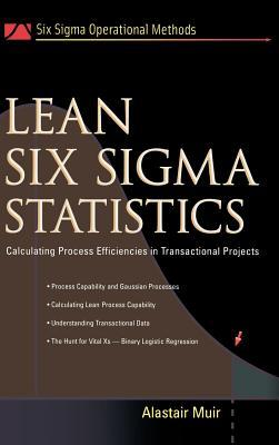 Lean Six SIGMA Statistics: Calculating Process Efficiencies in Transactional Project  by  Alastair Muir