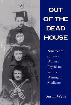Out of the Dead House: Nineteenth-Century Women Physicians and the Writing of Medicine Susan Wells