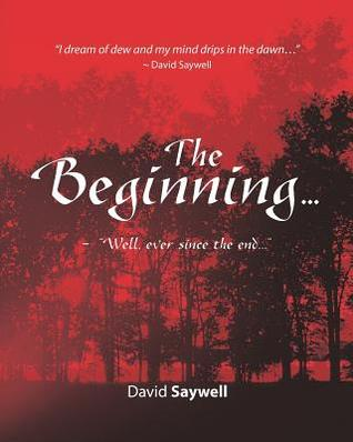 The Beginning...: Well, ever since the end...  by  David Saywell